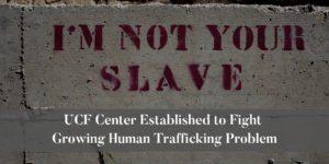 UCF-Center-Established-to-Fight-Growing-Human-Trafficking-Problem