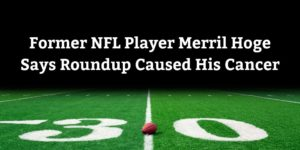 Former NFL Player Merril Hoge Says Roundup Caused His Cancer